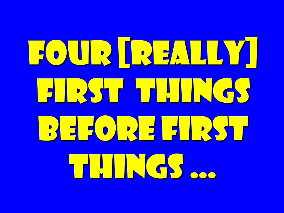 Four [really] First things Before First Things …